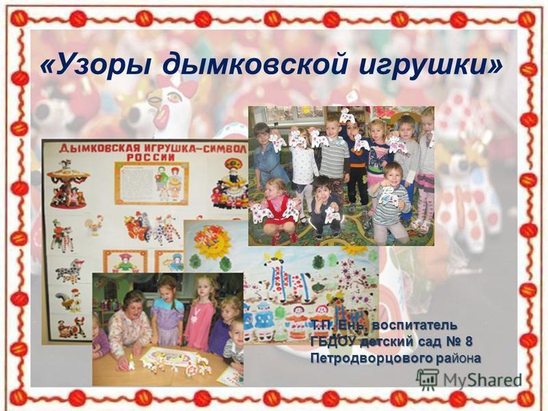 «Узоры дымковской игрушки» Т.П. Ень, воспитатель ГБДОУ детский сад 8 Петродворцового района