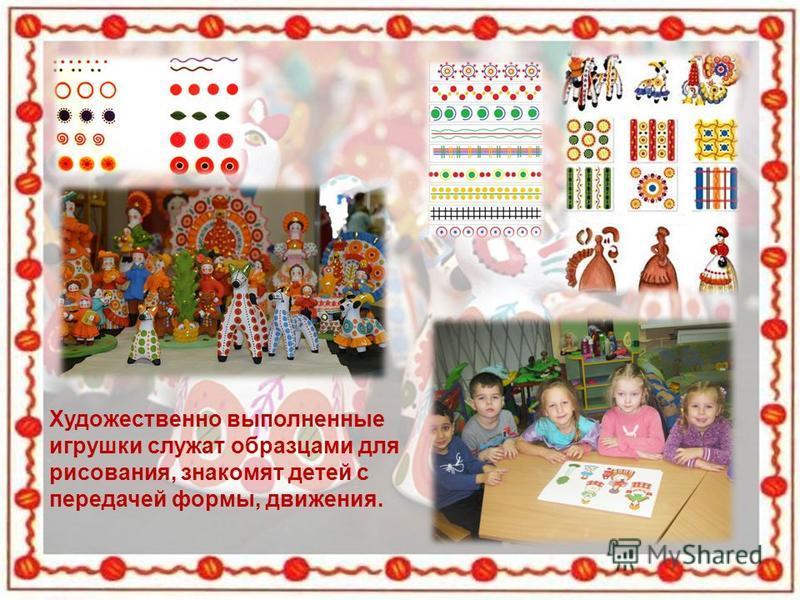 Художественно выполненные игрушки служат образцами для рисования, знакомят детей с передачей формы, движения.