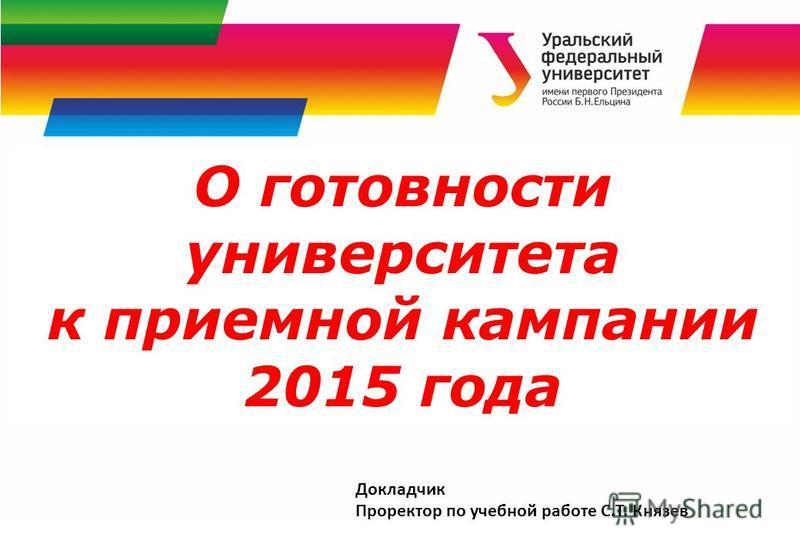 О готовности университета к приемной кампании 2015 года Докладчик Проректор по учебной работе С.Т. Князев