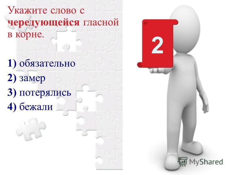 Укажите слово с чередующейся гласной в корне. 1) обязательно 2) замер 3) потерялись 4) бежали 2