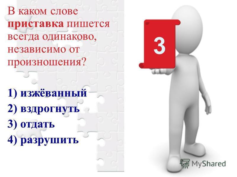 В каком слове приставка пишется всегда одинаково, независимо от произношения? 1) изжёванный 2) вздрогнуть 3) отдать 4) разрушить 3