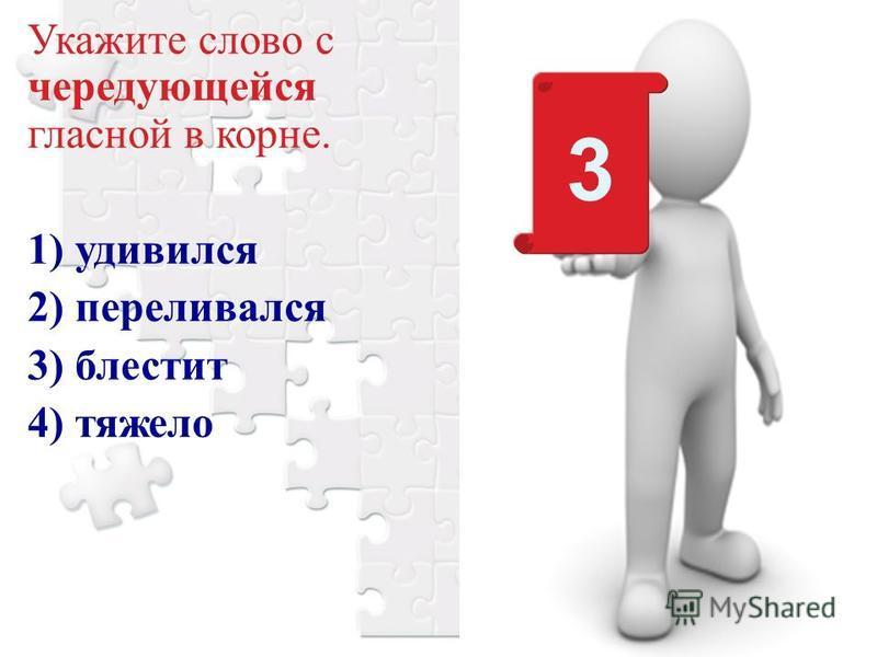 Укажите слово с чередующейся гласной в корне. 1) удивился 2) переливался 3) блестит 4) тяжело 3