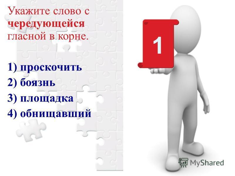 Укажите слово с чередующейся гласной в корне. 1) проскочить 2) боязнь 3) площадка 4) обнищавший 1