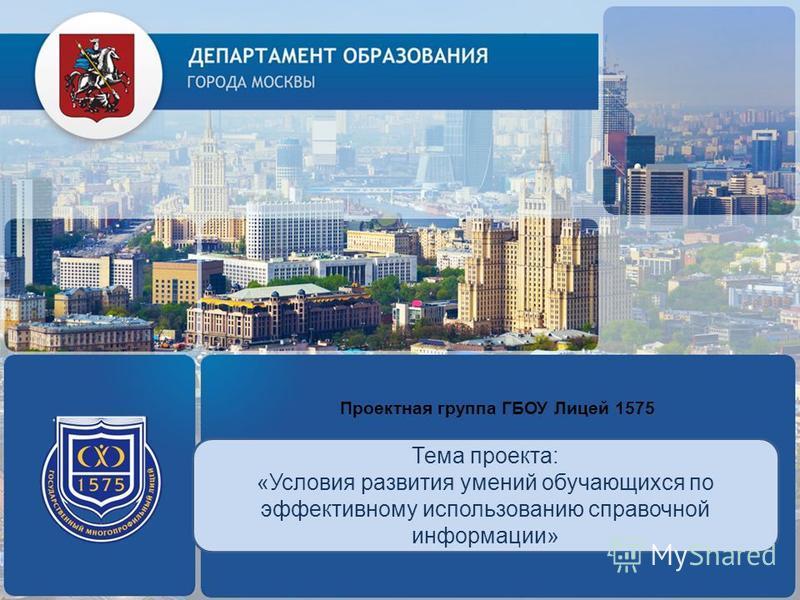 Проектная группа ГБОУ Лицей 1575 Тема проекта: «Условия развития умений обучающихся по эффективному использованию справочной информации» ЛОГОТИП (по желанию)