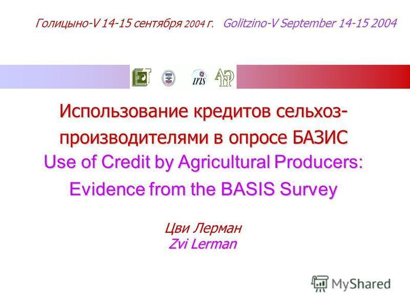 Использование кредооитов сельхоз- производителями в опросе БАЗИС Use of Credit by Agricultural Producers: Evidence from the BASIS Survey Цви Лерман Zvi Lerman Голицыно-V 14-15 сентября 2004 г. Golitzino-V September 14-15 2004