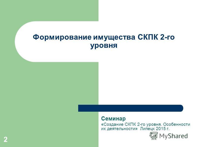 2 Формирование имущества СКПК 2-го уровня Семинар «Создание СКПК 2-го уровня. Особенности их деятельности» Липецк 2015 г.