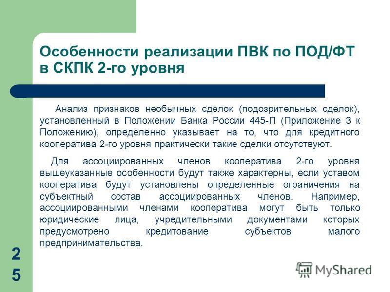 Особенности реализации ПВК по ПОД/ФТ в СКПК 2-го уровня Анализ признаков необычных сделок (подозрительных сделок), установленный в Положении Банка России 445-П (Приложение 3 к Положению), определенно указывает на то, что для кредитного кооператива 2-