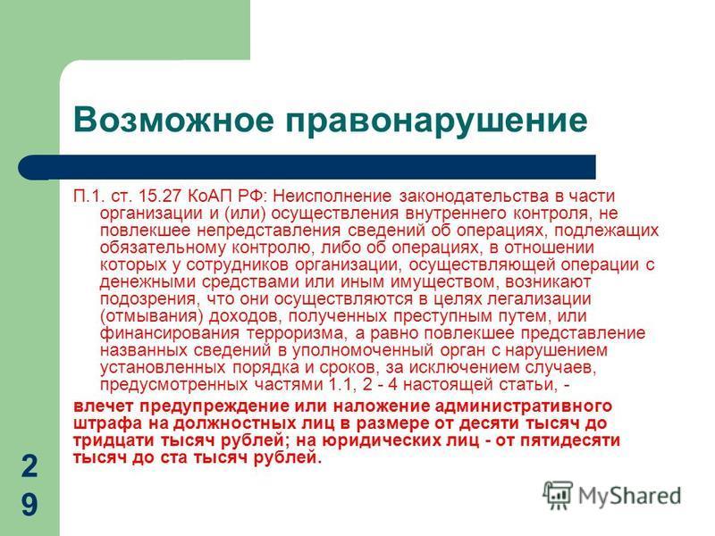 Возможное правонарушение П.1. ст. 15.27 КоАП РФ: Неисполнение законодательства в части организации и (или) осуществления внутреннего контроля, не повлекшее непредставления сведений об операциях, подлежащих обязательному контролю, либо об операциях, в