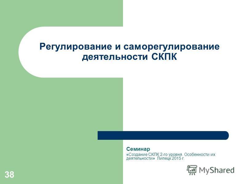 38 Регулирование и саморегулирование деятельности СКПК Семинар «Создание СКПК 2-го уровня. Особенности их деятельности» Липецк 2015 г.