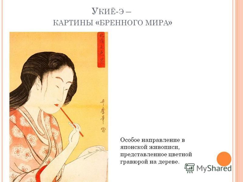 У КИЁ - Э – КАРТИНЫ « БРЕННОГО МИРА » Особое направление в японской живописи, представленное цветной гравюрой на дереве.