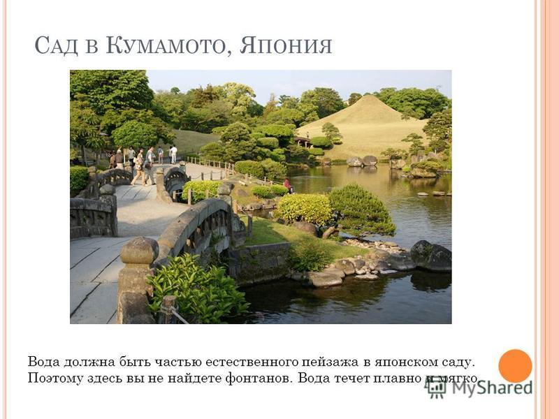 С АД В К УМАМОТО, Я ПОНИЯ Вода должна быть частью естественного пейзажа в японском саду. Поэтому здесь вы не найдете фонтанов. Вода течет плавно и мягко.