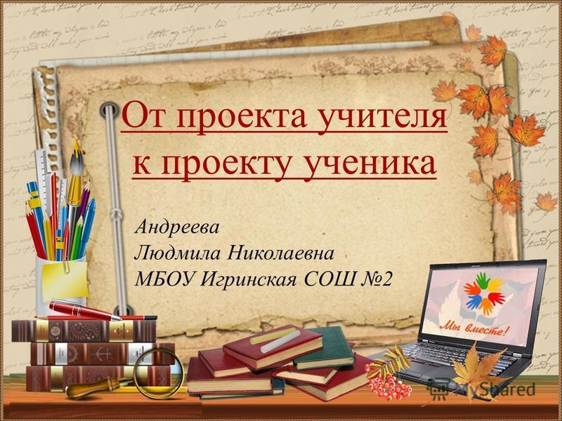 Андреева Людмила Николаевна МБОУ Игринская СОШ 2 От проекта учителя к проекту ученика