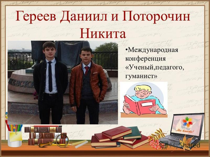 Гереев Даниил и Поторочин Никита Международная конференция «Ученый,педагог, гуманист»
