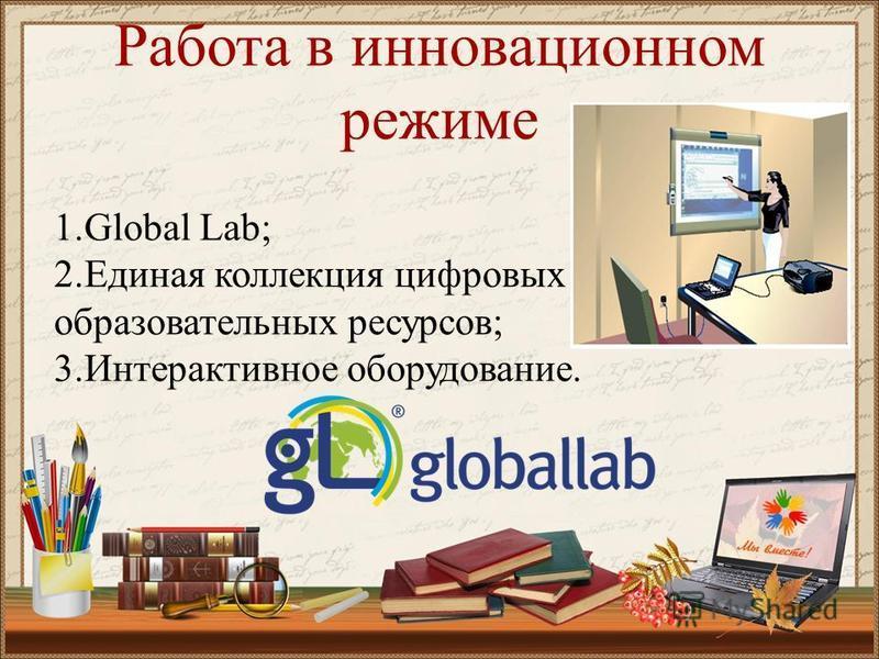 Работа в инновационном режиме 1. Global Lab; 2. Единая коллекция цифровых образовательных ресурсов; 3. Интерактивное оборудование.