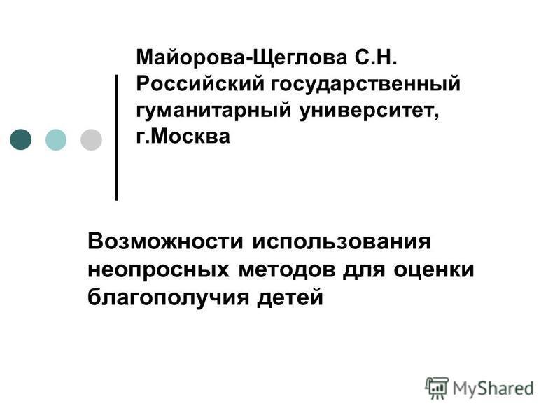 Майорова-Щеглова С.Н. Российский государственный гуманитарный университет, г.Москва Возможности использования не опросных методов для оценки благополучия детей