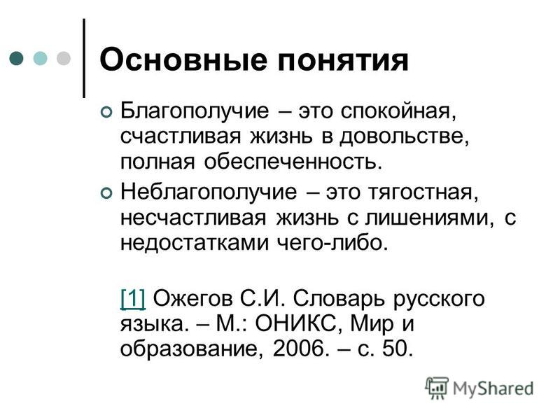 Основные понятия Благополучие – это спокойная, счастливая жизнь в довольстве, полная обеспеченность. Неблагополучие – это тягостная, несчастливая жизнь с лишениями, с недостатками чего-либо. [1][1] Ожегов С.И. Словарь русского языка. – М.: ОНИКС, Мир