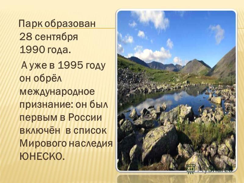 Парк образован 28 сентября 1990 года. А уже в 1995 году он обрёл международное признание: он был первым в России включён в список Мирового наследия ЮНЕСКО.