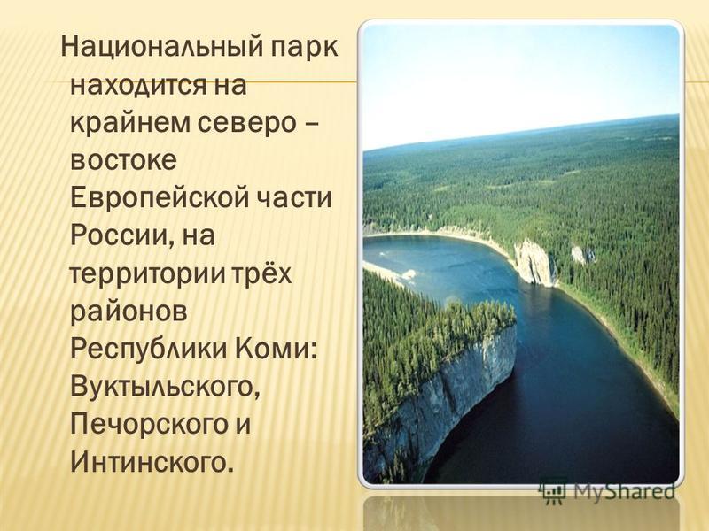 Национальный парк находится на крайнем северо – востоке Европейской части России, на территории трёх районов Республики Коми: Вуктыльского, Печорского и Интинского.
