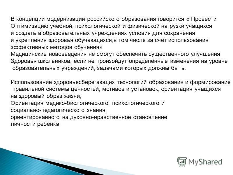 В концепции модернизации российского образования говорится « Провести Оптимизацию учебной, психологической и физической нагрузки учащихся и создать в образовательных учреждениях условия для сохранения и укрепления здоровья обучающихся,в том числе за