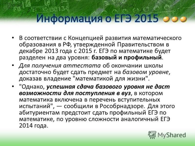 В соответствии с Концепцией развития математического образования в РФ, утвержденной Правительством в декабре 2013 года с 2015 г. ЕГЭ по математике будет разделен на два уровня: базовый и профильный. Для получения аттестата об окончании школы достаточ