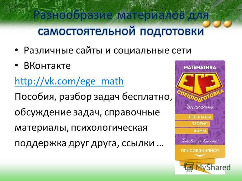 Различные сайты и социальные сети ВКонтакте http://vk.com/ege_math Пособия, разбор задач бесплатно, обсуждение задач, справочные материалы, психологическая поддержка друг друга, ссылки …