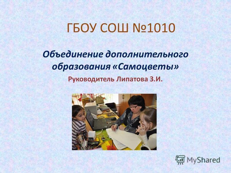 ГБОУ СОШ 1010 Объединение дополнительного образования «Самоцветы» Руководитель Липатова З.И.