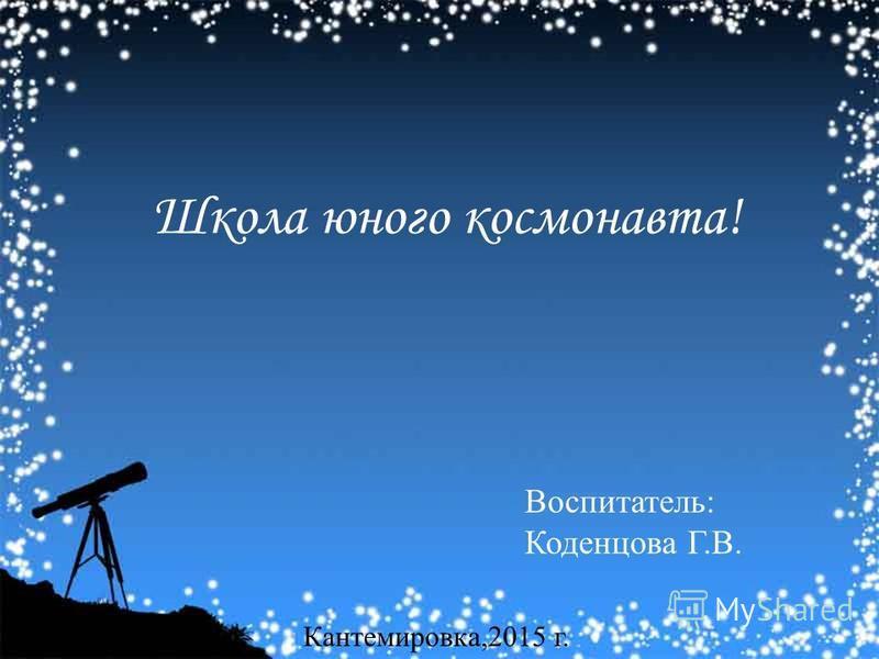 Школа юного космонавта! Воспитатель: Коденцова Г.В. Кантемировка,2015 г.