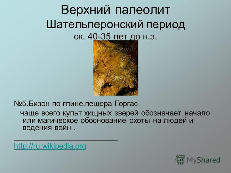 Верхний палеолит Шательперонский период ок. 40-35 лет до н.э. 5. Бизон по глине,пещера Горгас чаще всего культ хищных зверей обозначает начало или магическое обоснование охоты на людей и ведения войн. ________________________ http://ru.wikipedia.org
