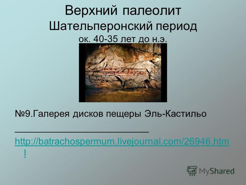Верхний палеолит Шательперонский период ок. 40-35 лет до н.э. 9. Галерея дисков пещеры Эль-Кастильо _________________________ http://batrachospermum.livejournal.com/26946. htm l