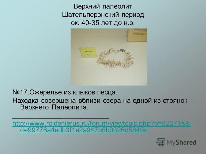 Верхний палеолит Шательперонский период ок. 40-35 лет до н.э. 17. Ожерелье из клыков песца. Находка совершена вблизи озера на одной из стоянок Верхнего Палеолита. _________________________ http://www.rojdenierus.ru/forum/viewtopic.php?p=82271&si d=99