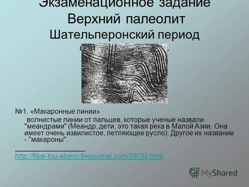 Экзаменационное задание Верхний палеолит Шательперонский период ок. 40-35 лет до н.э. 1. «Макаронные линии» волнистые линии от пальцев, которые ученые назвали
