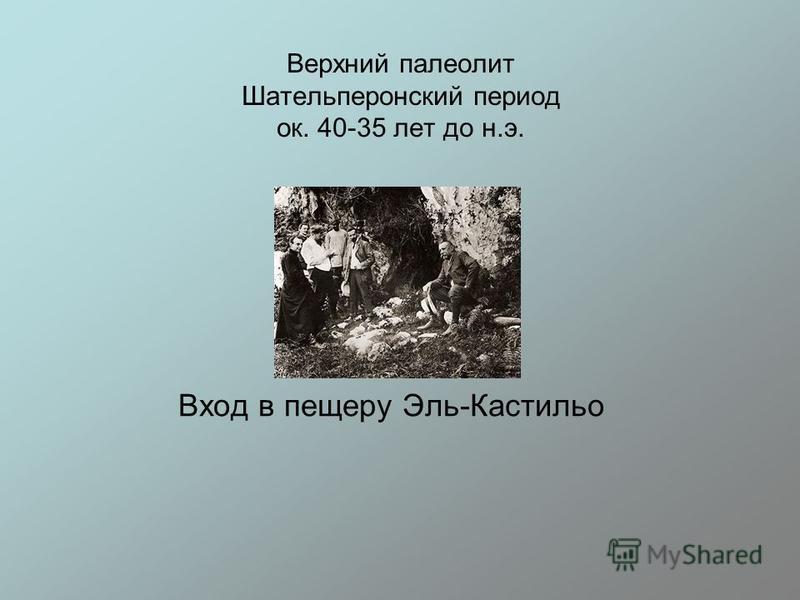 Верхний палеолит Шательперонский период ок. 40-35 лет до н.э. Вход в пещеру Эль-Кастильо