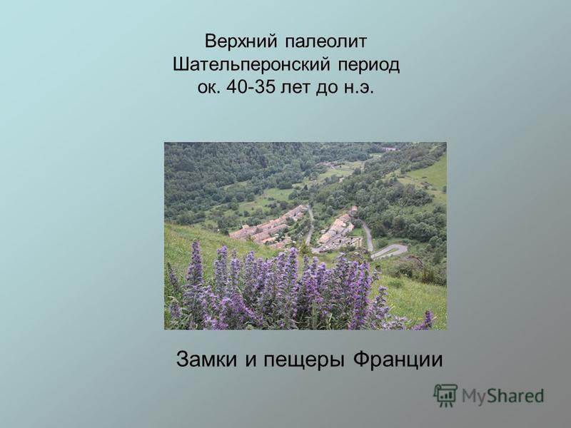 Верхний палеолит Шательперонский период ок. 40-35 лет до н.э. Замки и пещеры Франции