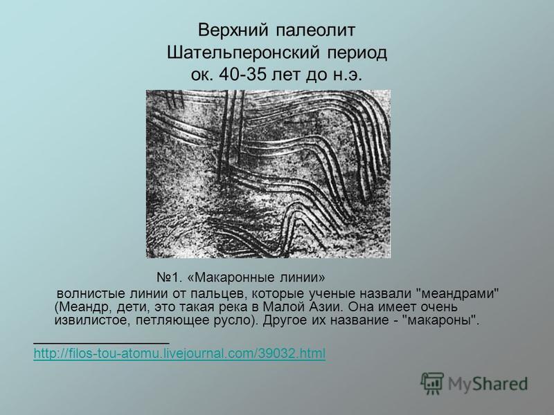 Верхний палеолит Шательперонский период ок. 40-35 лет до н.э. 1. «Макаронные линии» волнистые линии от пальцев, которые ученые назвали