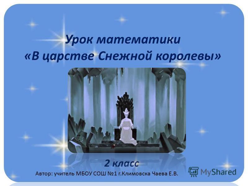 Урок математики «В царстве Снежной королевы» 2 класс Автор: учитель МБОУ СОШ 1 г.Климовска Чаева Е.В.