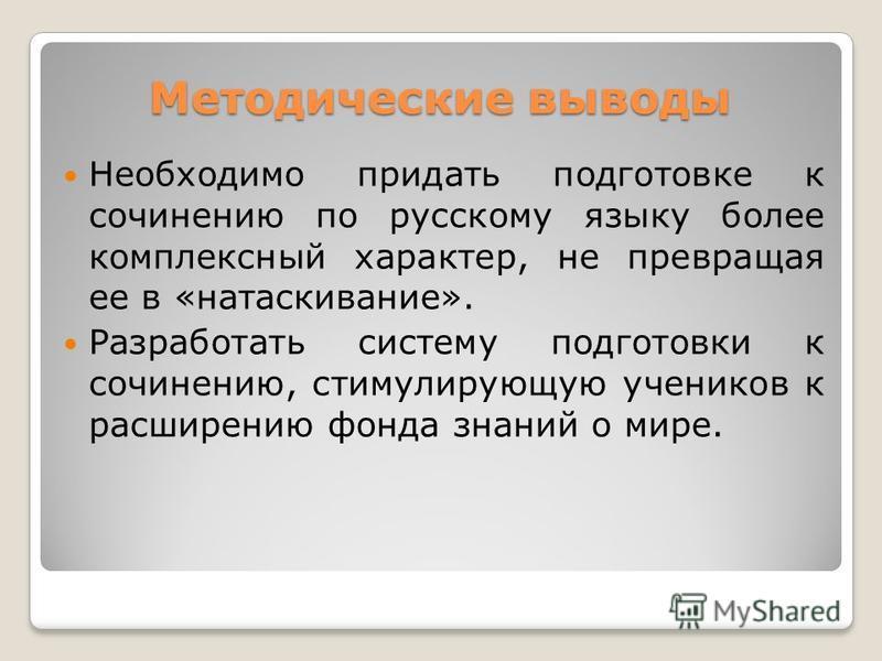 Методические выводы Необходимо придать подготовке к сочинению по русскому языку более комплексный характер, не превращая ее в «натаскивание». Разработать систему подготовки к сочинению, стимулирующую учеников к расширению фонда знаний о мире.