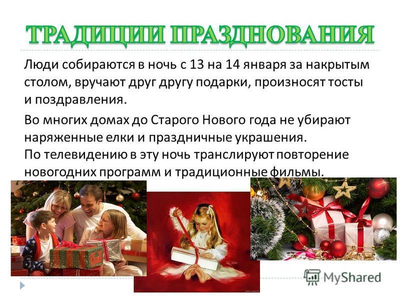 Люди собираются в ночь с 13 на 14 января за накрытым столом, вручают друг другу подарки, произносят тосты и поздравления. Во многих домах до Старого Нового года не убирают наряженные елки и праздничные украшения. По телевидению в эту ночь транслируют
