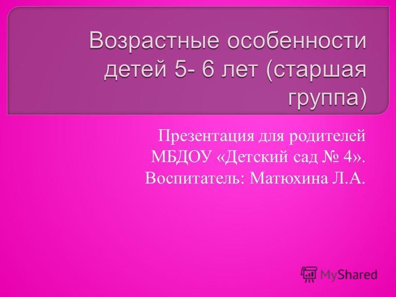 Презентация для родителей МБДОУ «Детский сад 4». Воспитатель: Матюхина Л.А.