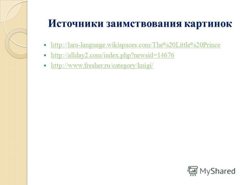 Источники заимствования картинок http://lara-language.wikispaces.com/The%20Little%20Prince http://allday2.com/index.php?newsid=14676 http://www.fresher.ru/category/knigi/