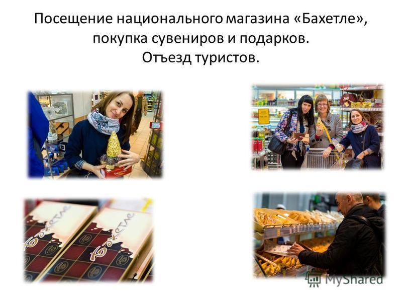 Посещение национального магазина «Бахетле», покупка сувениров и подарков. Отъезд туристов.