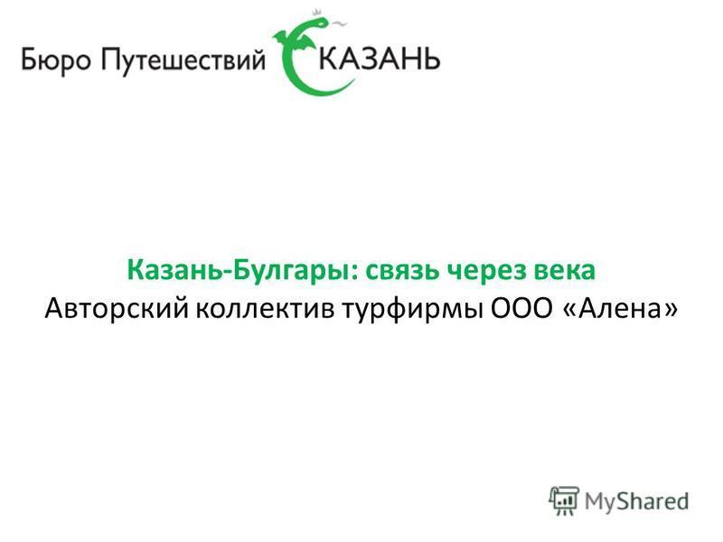 Казань-Булгары: связь через века Авторский коллектив турфирмы ООО «Алена»