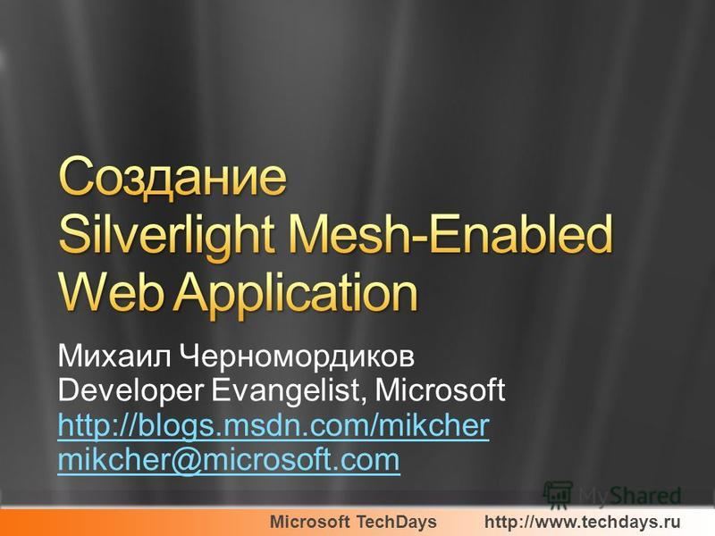 Microsoft TechDayshttp://www.techdays.ru Михаил Черномордиков Developer Evangelist, Microsoft http://blogs.msdn.com/mikcher mikcher@microsoft.com