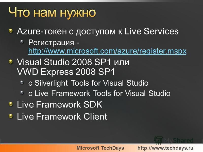 Microsoft TechDayshttp://www.techdays.ru Azure-токен с доступом к Live Services Регистрация - http://www.microsoft.com/azure/register.mspx http://www.microsoft.com/azure/register.mspx Visual Studio 2008 SP1 или VWD Express 2008 SP1 с Silverlight Tool