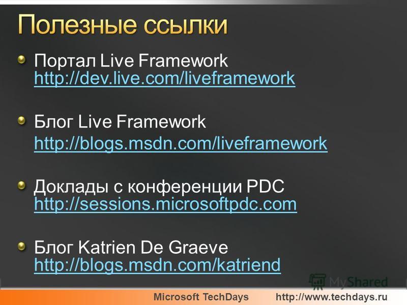 Microsoft TechDayshttp://www.techdays.ru Портал Live Framework http://dev.live.com/liveframework http://dev.live.com/liveframework Блог Live Framework http://blogs.msdn.com/liveframework Доклады с конференции PDC http://sessions.microsoftpdc.com http