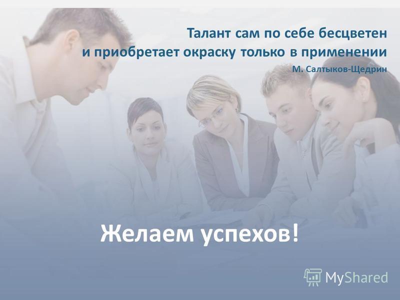 23 Желаем успехов! Талант сам по себе бесцветен и приобретает окраску только в применении М. Салтыков-Щедрин