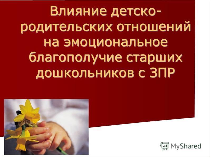 Презентация на тему Влияние детско родительских отношений на  1 Влияние детско родительских отношений на эмоциональное благополучие старших дошкольников с ЗПР