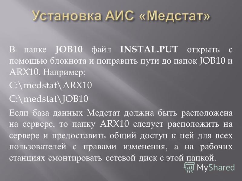 В папке JOB10 файл INSTAL.PUT открыть с помощью блокнота и поправить пути до папок JOB10 и ARX10. Например : C:\medstat\ARX10 C:\medstat\JOB10 Если база данных Медстат должна быть расположена на сервере, то папку ARX10 следует расположить на сервере