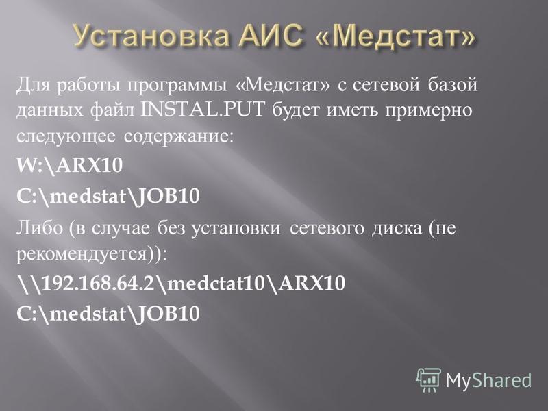 Для работы программы « Медстат » с сетевой базой данных файл INSTAL.PUT будет иметь примерно следующее содержание : W:\ARX10 C:\medstat\JOB10 Либо ( в случае без установки сетевого диска ( не рекомендуется )): \\192.168.64.2\medctat10\ARX10 C:\medsta