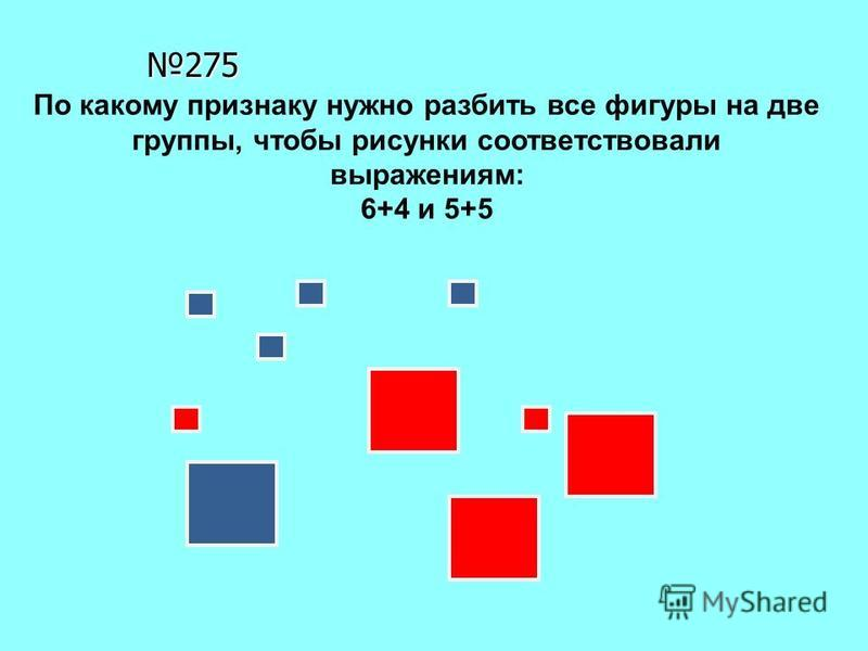 275 По какому признаку нужно разбить все фигуры на две группы, чтобы рисунки соответствовали выражениям: 6+4 и 5+5