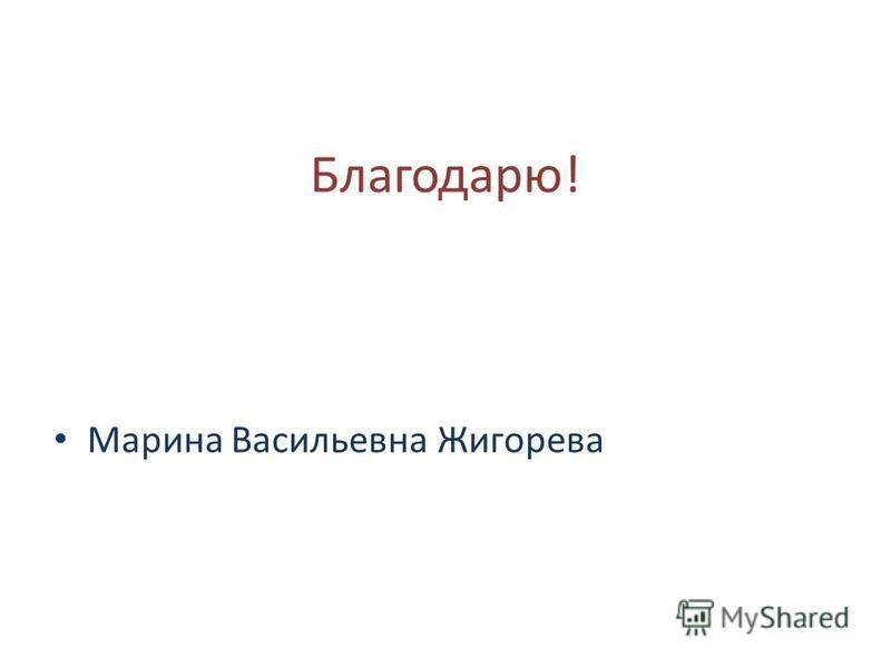 Благодарю! Марина Васильевна Жигорева